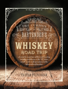 The Curious Bartender's Whiskey Road Trip : A Coast to Coast Tour of the Most Exciting Whiskey Distilleries in the Us, from Small-Scale Craft Operations to the Behemoths of Bourbon, Hardback Book