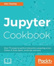 Jupyter Cookbook : Over 75 recipes to perform interactive computing across  Python, R, Scala, Spark, JavaScript, and more