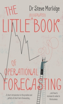 The Little (illustrated) Book of Operational Forecasting : A short introduction to the practice and pitfalls of short term forecasting - and how to increase its value to the business, Paperback / softback Book