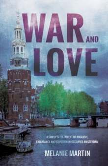 War and Love : A family's testament of anguish, endurance and devotion in occupied Amsterdam, Paperback / softback Book