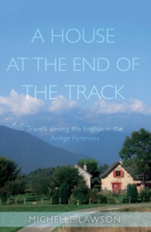 A House at the End of the Track : Travels among the English in the Ariege Pyrenees, Paperback / softback Book
