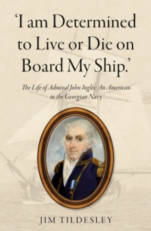 `I am Determined to Live or Die on Board My Ship.' : The Life of Admiral John Inglis: An American in the Georgian Navy, Paperback / softback Book