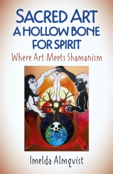 Sacred Art - A Hollow Bone for Spirit : Where Art Meets Shamanism, Paperback / softback Book