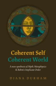 Coherent Self, Coherent World : A new synthesis of Myth, Metaphysics & Bohm's Implicate Order, Paperback / softback Book