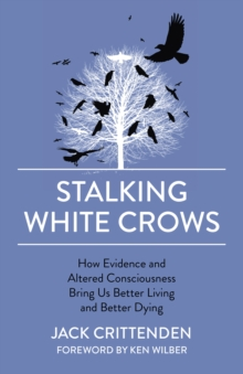 Stalking White Crows : How Evidence and Altered Consciousness Bring Us Better Living and Better Dying, Paperback / softback Book