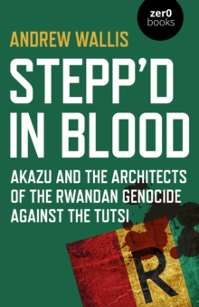 Stepp'd in Blood : Akazu and the architects of the Rwandan genocide against the Tutsi, Paperback / softback Book
