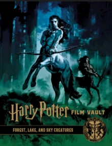 Harry Potter: The Film Vault - Volume 1 : Forest, Sky & Lake Dwelling Creatures, Hardback Book