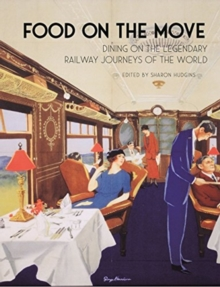 Food on the Move : Dining on the Legendary Railway Journeys of the World, Hardback Book