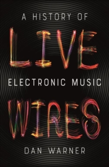 Live Wires : A History of Electronic Music, Paperback / softback Book