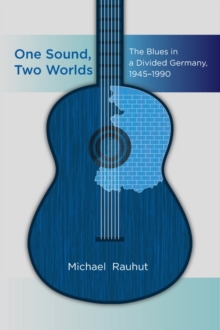 One Sound, Two Worlds : The Blues in a Divided Germany, 1945-1990, EPUB eBook