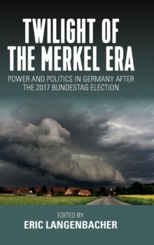 Twilight of the Merkel Era : Power and Politics in Germany after the 2017 Bundestag Election, Hardback Book
