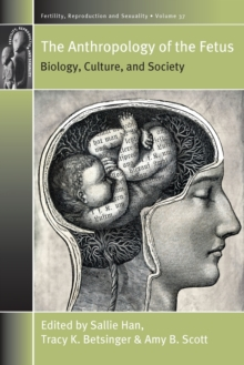 The Anthropology of the Fetus : Biology, Culture, and Society, Paperback / softback Book
