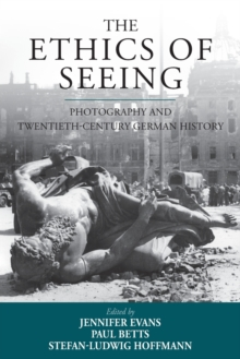 The Ethics of Seeing : Photography and Twentieth-Century German History, Paperback / softback Book