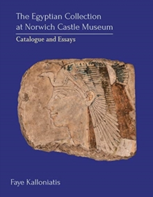 The Egyptian Collection at Norwich Castle Museum : Catalogue and Essays, Hardback Book
