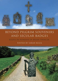 Beyond Pilgrim Souvenirs and Secular Badges : Essays in Honour of Brian Spencer, Paperback / softback Book