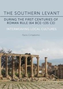 The Southern Levant during the first centuries of Roman rule (64 BCE-135 CE) : Interweaving Local Cultures, Hardback Book