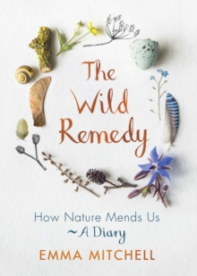 The Wild Remedy : How Nature Mends Us - A Diary, Hardback Book