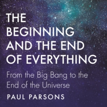 The Beginning and the End of Everything : From the Big Bang to the End of the Universe, eAudiobook MP3 eaudioBook