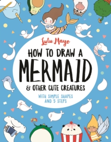 How to Draw a Mermaid and Other Cute Creatures : With Simple Shapes and 5 Steps, Paperback / softback Book