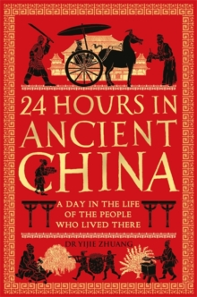 24 Hours in Ancient China : A Day in the Life of the People Who Lived There, Hardback Book