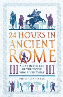 24 Hours in Ancient Rome : A Day in the Life of the People Who Lived There, Paperback / softback Book