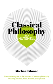Classical Philosophy in a Nutshell : The complete guide to the founders of western philosophy, including Socrates, Plato, Aristotle, and Epicurus, EPUB eBook