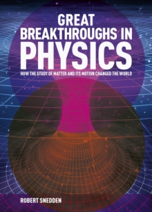 Great Breakthroughs in Physics : How the Story of Matter and its Motion Changed the World, Hardback Book
