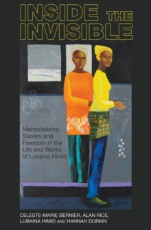 Inside the invisible : Memorialising Slavery and Freedom in the Life and Works of Lubaina Himid, Paperback / softback Book