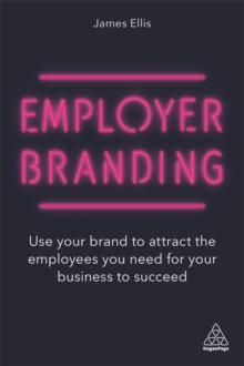 Employer Branding : Use your Brand to Attract the Employees you Need for your Business to Succeed, Paperback / softback Book
