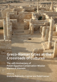 Greco-Roman Cities at the Crossroads of Cultures: The 20th Anniversary of Polish-Egyptian Conservation Mission Marina el-Alamein, Paperback / softback Book
