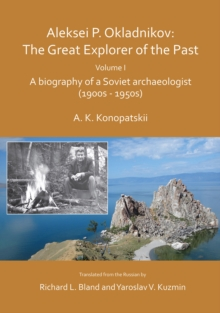 Aleksei P. Okladnikov: The Great Explorer of the Past. Volume I : A biography of a Soviet archaeologist (1900s - 1950s), Paperback / softback Book