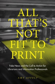 All That's Not Fit to Print : Fake News and the Call to Action for Librarians and Information Professionals, Paperback / softback Book