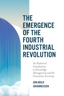 The Emergence of the Fourth Industrial Revolution : An Historical Introduction to Knowledge Management and the Innovation Economy, Hardback Book