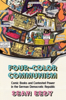 Four-Color Communism : Comic Books and Contested Power in the German Democratic Republic, Electronic book text Book