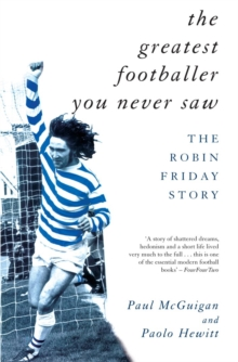 The Greatest Footballer You Never Saw : The Robin Friday Story, Paperback Book