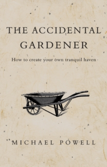 The Accidental Gardener : How to Create Your Tranquil Haven, PDF eBook