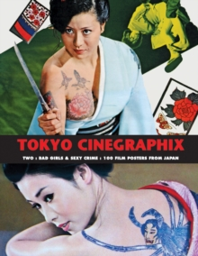Tokyo Cinegraphix Two : Bad Girls & Sexy Crime: 100 Film Posters from Japan, Paperback / softback Book