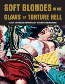 Soft Blondes in the Claws of Torture Hell : Fiction, Featres & Art from Classic Men's Adventure Magazines (Pulp Mayhem Volume 4), Paperback Book