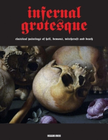 Infernal Grotesque : Classical Paintings of Hell, Demons, Witchcraft & Death (Illuminated Masters Volume 2), Paperback Book
