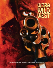 Ultra Wild West : The Art of Italian 'Spaghetti Western' Film Posters, Paperback / softback Book