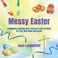 Messy Easter : 3 Complete Sessions and a Treasure Trove of Craft Ideas for Lent, Holy Week and Easter, Paperback / softback Book