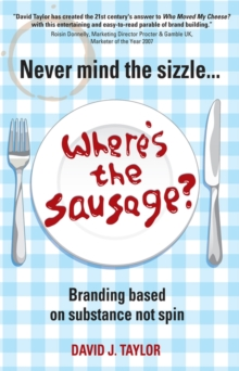 Never Mind the Sizzle...Where's the Sausage? : Branding based on substance not spin, Paperback / softback Book