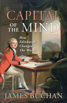 Capital of the Mind : How Edinburgh Changed the World, Paperback / softback Book