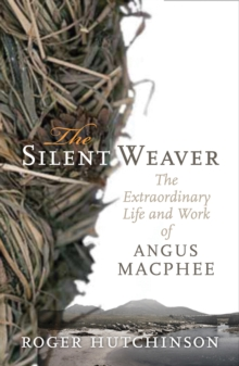 The Silent Weaver : The Extraordinary Life and Work of Angus MacPhee, Paperback / softback Book