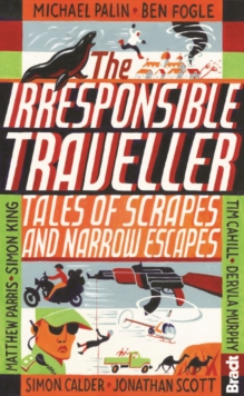 Irresponsible Traveller : Tales of scrapes and narrow escapes, Paperback / softback Book