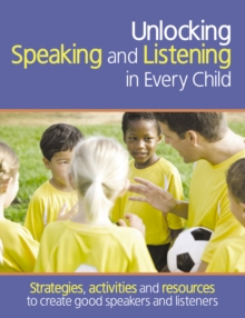 Unlocking Speaking and Listening in Every Child : Strategies, activities and resources to create good speakers and listeners, Paperback / softback Book