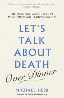 Let's Talk about Death (over Dinner) : The Essential Guide to Life's Most Important Conversation, Hardback Book