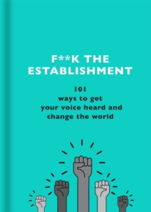 F**k the Establishment : 101 ways to get your voice heard and change the world, Hardback Book