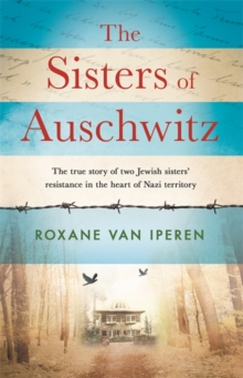 The Sisters of Auschwitz : The true story of two Jewish sisters' resistance in the heart of Nazi territory, Hardback Book