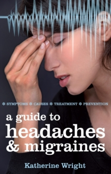 A Guide to Headaches and Migraines : Symptoms, Causes, Treatments, Paperback Book